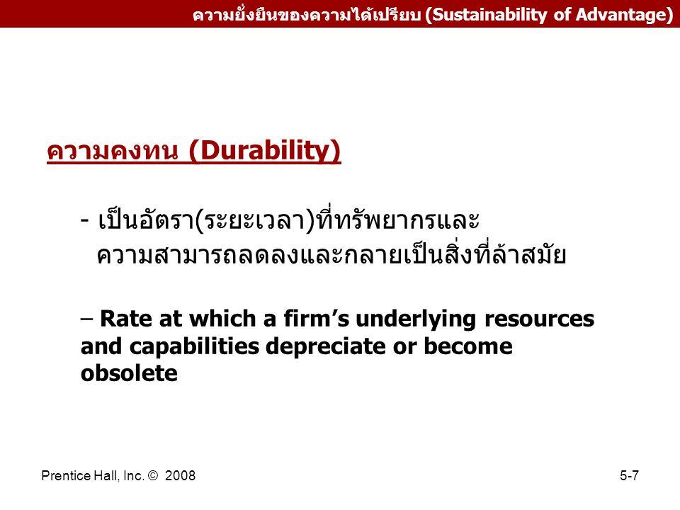 Prentice Hall, Inc. © 20085-7 ความยั่งยืนของความได้เปรียบ (Sustainability of Advantage) ความคงทน (Durability) - เป็นอัตรา(ระยะเวลา)ที่ทรัพยากรและ ความ