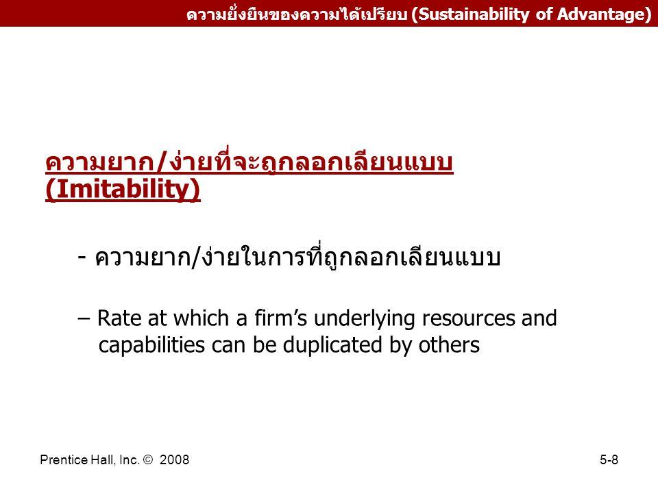 Prentice Hall, Inc. © 20085-8 ความยั่งยืนของความได้เปรียบ (Sustainability of Advantage) ความยาก/ง่ายที่จะถูกลอกเลียนแบบ (Imitability) - ความยาก/ง่ายใน
