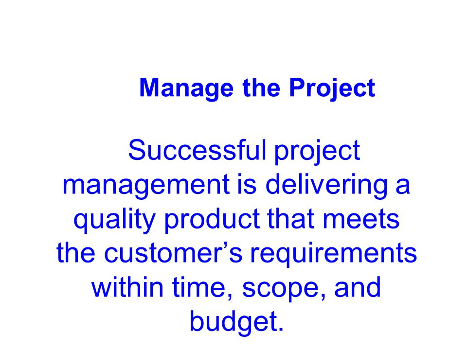 Manage the Project Successful project management is delivering a quality product that meets the customer's requirements within time, scope, and budget