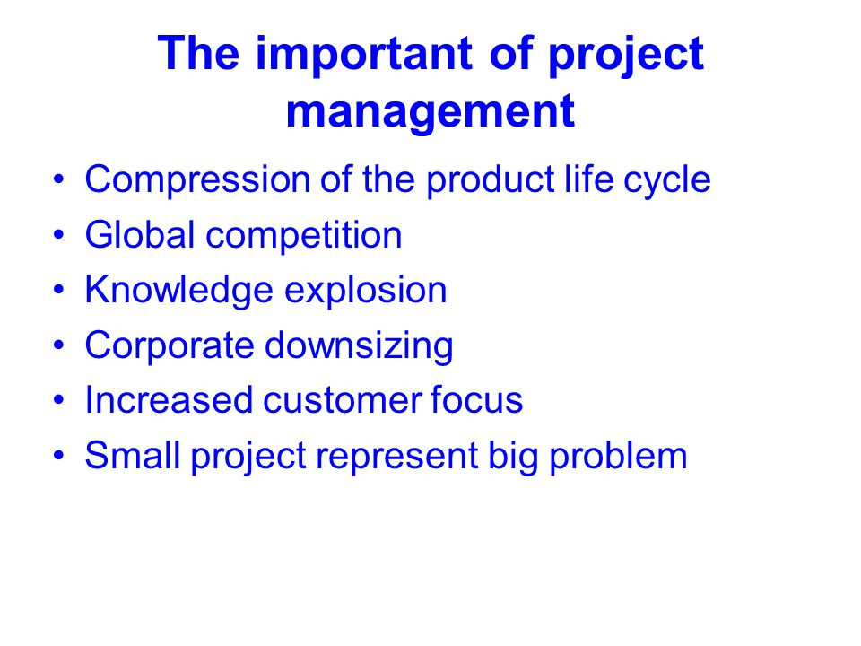 The important of project management Compression of the product life cycle Global competition Knowledge explosion Corporate downsizing Increased custom
