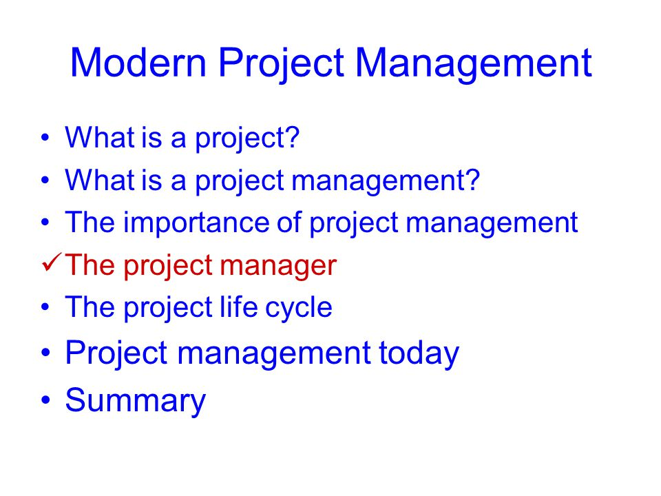 Modern Project Management What is a project? What is a project management? The importance of project management The project manager The project life c