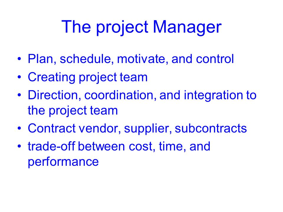 The project Manager Plan, schedule, motivate, and control Creating project team Direction, coordination, and integration to the project team Contract