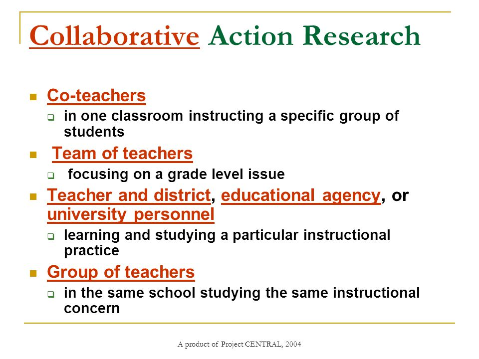 A product of Project CENTRAL, 2004 Collaborative Action Research Co-teachers  in one classroom instructing a specific group of students Team of teachers  focusing on a grade level issue Teacher and district, educational agency, or university personnel  learning and studying a particular instructional practice Group of teachers  in the same school studying the same instructional concern