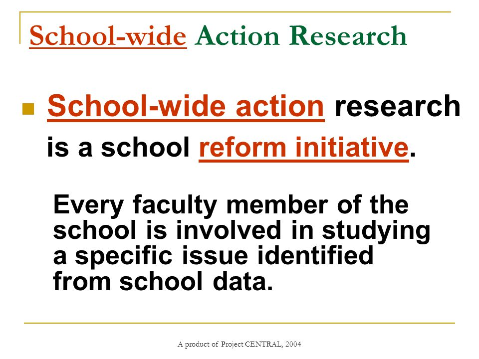 A product of Project CENTRAL, 2004 School-wide Action Research School-wide action research is a school reform initiative.