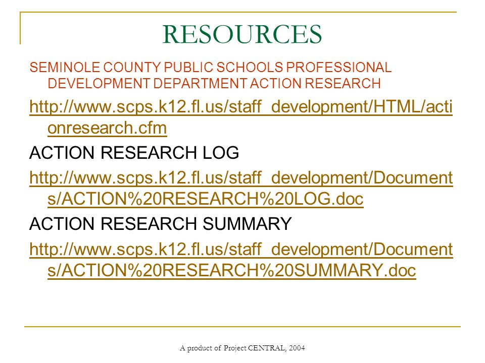 A product of Project CENTRAL, 2004 RESOURCES SEMINOLE COUNTY PUBLIC SCHOOLS PROFESSIONAL DEVELOPMENT DEPARTMENT ACTION RESEARCH   onresearch.cfm ACTION RESEARCH LOG   s/ACTION%20RESEARCH%20LOG.doc ACTION RESEARCH SUMMARY   s/ACTION%20RESEARCH%20SUMMARY.doc