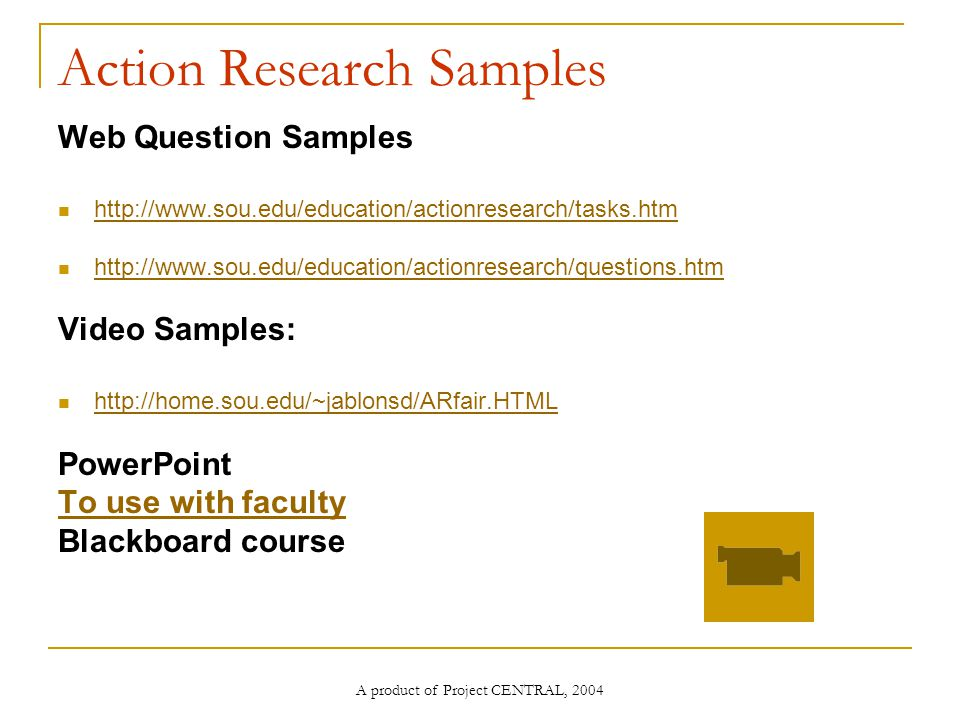 A product of Project CENTRAL, 2004 Action Research Samples Web Question Samples     Video Samples:   PowerPoint To use with faculty Blackboard course