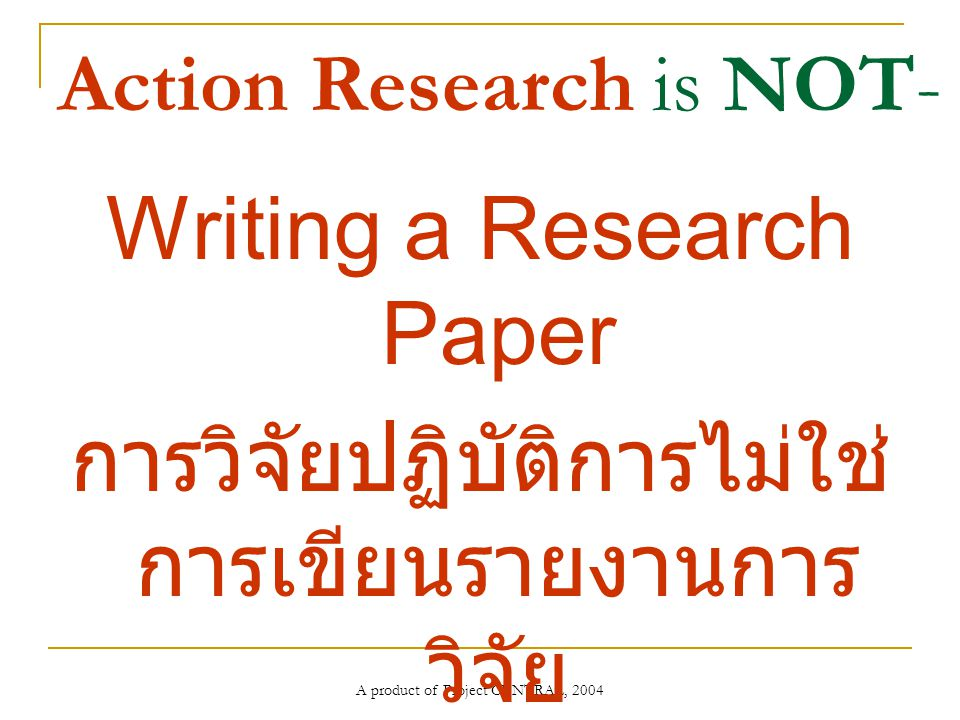 A product of Project CENTRAL, 2004 Action Research is NOT- Writing a Research Paper การวิจัยปฏิบัติการไม่ใช่ การเขียนรายงานการ วิจัย