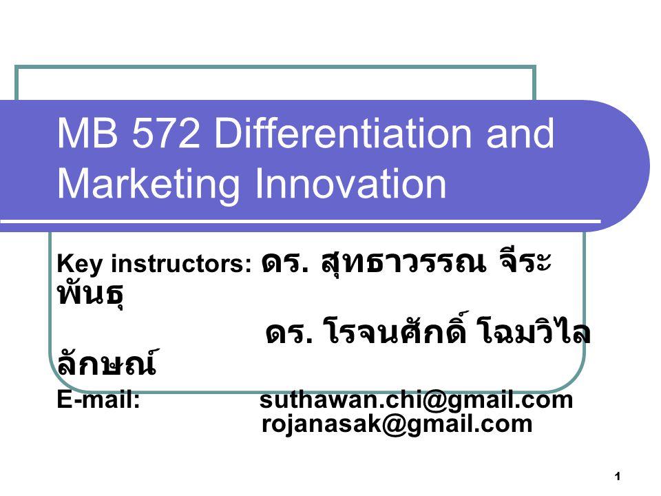 2 Course Description แนวคิดหนึ่งที่มีความสำคัญต่อการแข่งขันทาง การตลาดในปัจจุบัน คือ การสร้างความ แตกต่าง และการสร้างนวัตกรรม ดังนั้น การศึกษาวิชานี้ นักศึกษาควรได้รับความรู้ ความเข้าใจ และมีโอกาสประยุกต์ความรู้ เพื่อให้ทักษะเกี่ยวกับกระบวนการและวิธีการ พัฒนานวัตกรรม (Innovation process) การ สร้างความแตกต่าง (Differentiation) การ ก่อกำเนิดแนวคิด (Creativity) การพัฒนา แนวคิดต่างๆดังกล่าวไปสู่เชิงพาณิชย์ (Commercialization) และเพื่อสร้างความ ได้เปรียบเชิงแข่งขัน (Competitive advantages)