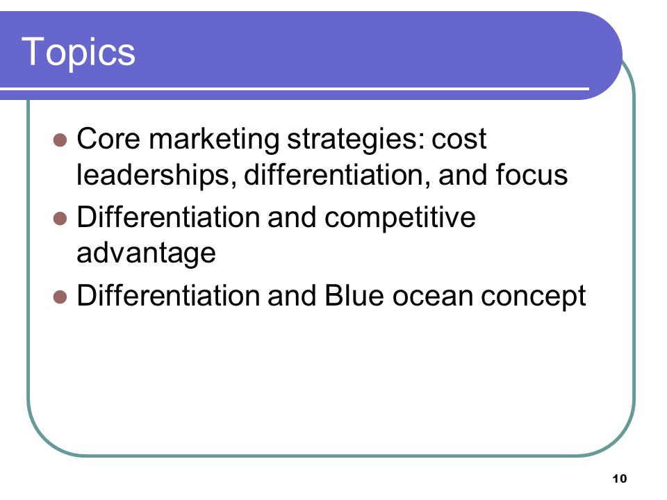 10 Topics Core marketing strategies: cost leaderships, differentiation, and focus Differentiation and competitive advantage Differentiation and Blue o