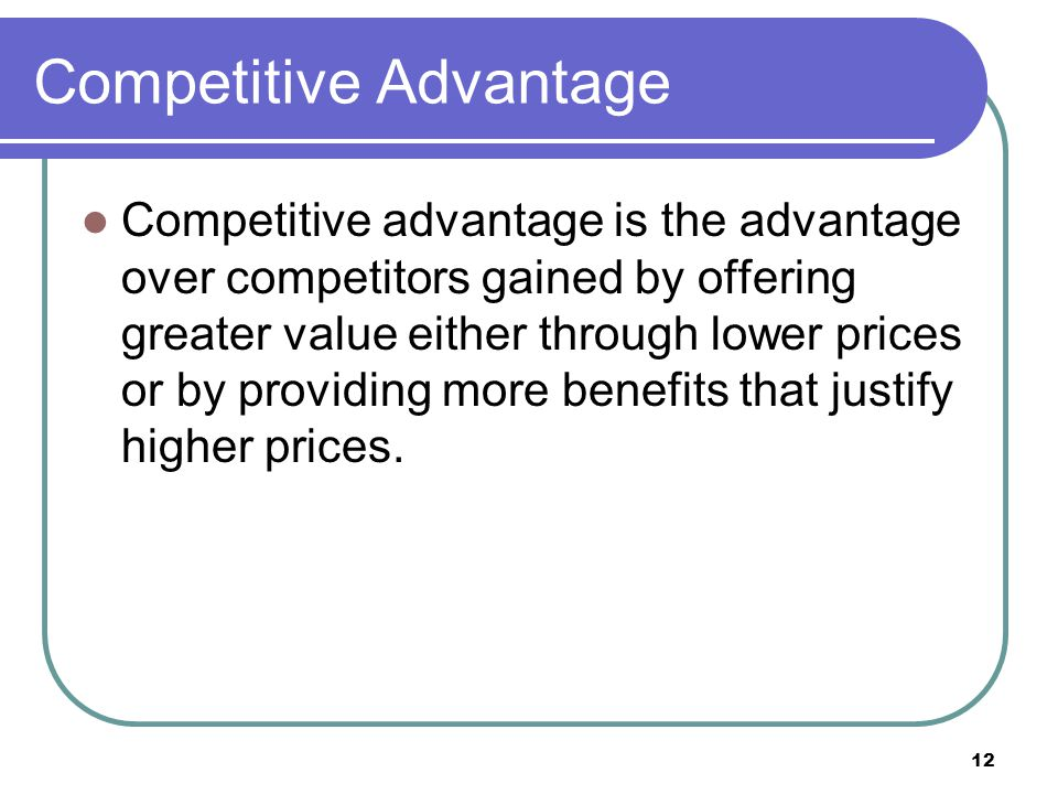 12 Competitive Advantage Competitive advantage is the advantage over competitors gained by offering greater value either through lower prices or by pr