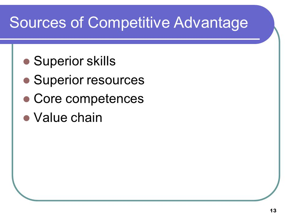 13 Sources of Competitive Advantage Superior skills Superior resources Core competences Value chain