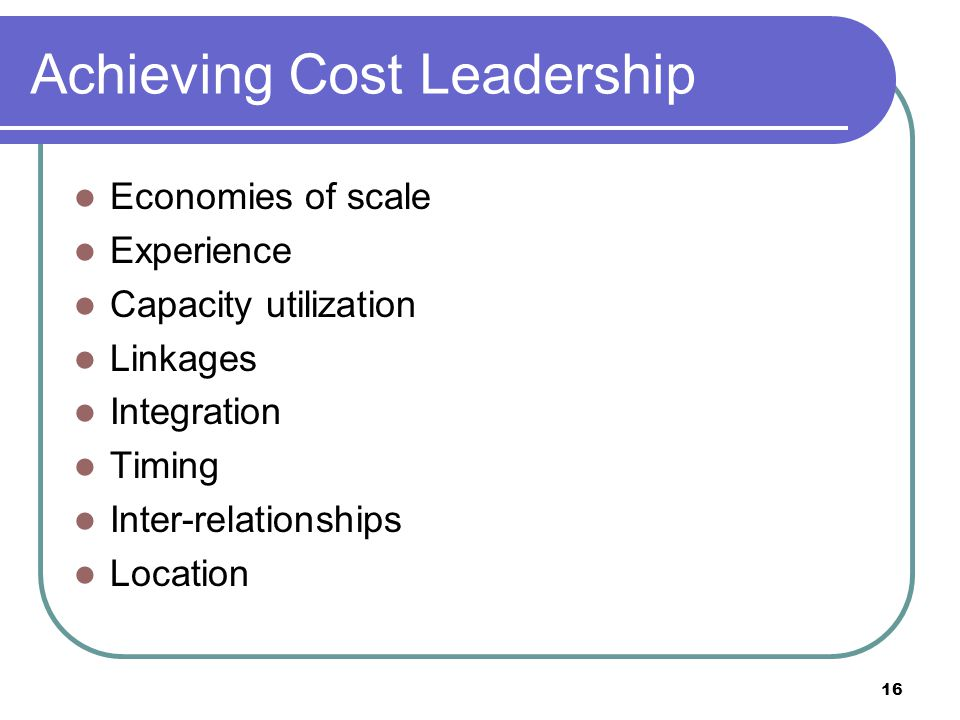 16 Achieving Cost Leadership Economies of scale Experience Capacity utilization Linkages Integration Timing Inter-relationships Location