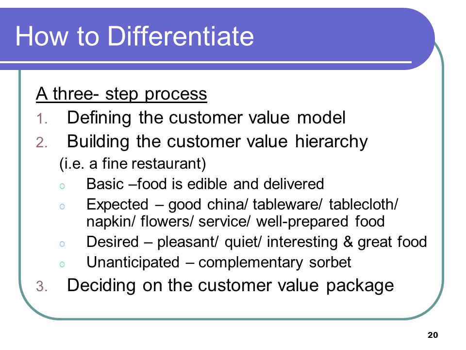 20 How to Differentiate A three- step process 1. Defining the customer value model 2. Building the customer value hierarchy (i.e. a fine restaurant) o