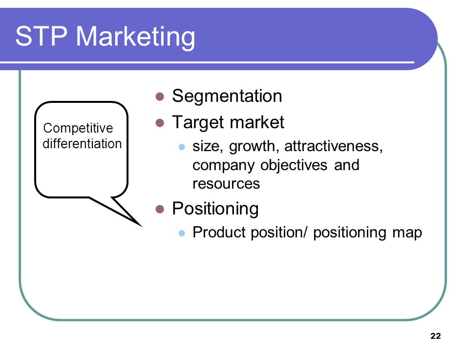 22 STP Marketing Segmentation Target market size, growth, attractiveness, company objectives and resources Positioning Product position/ positioning m