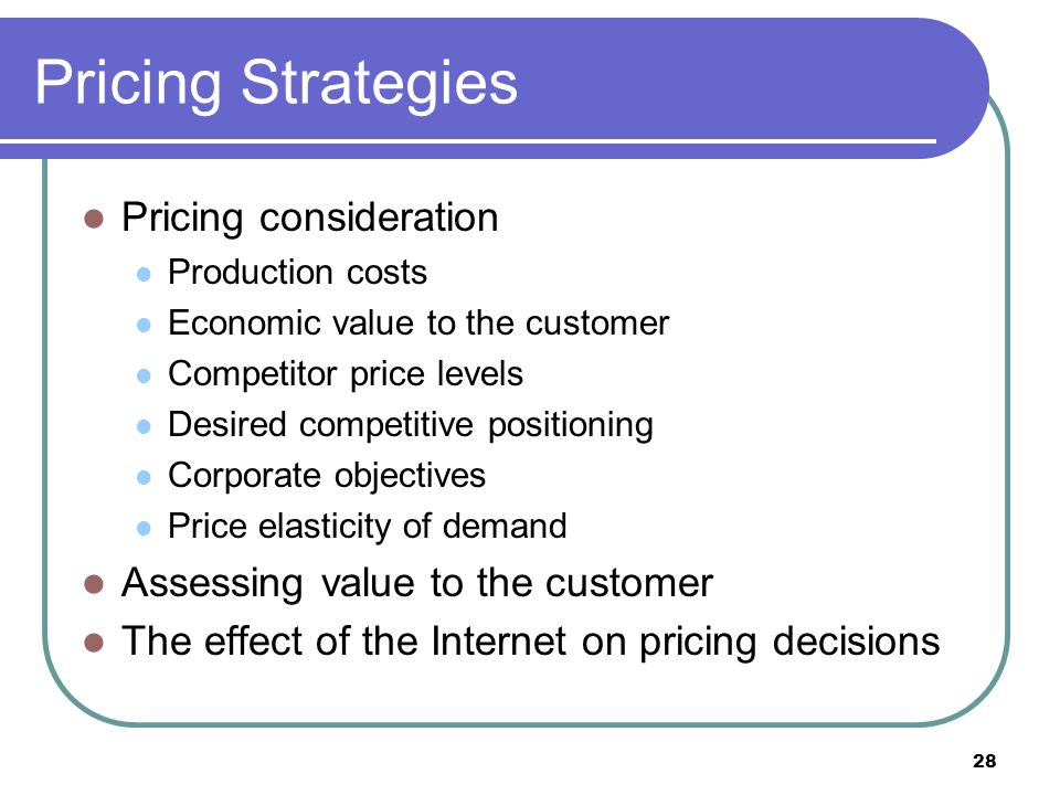28 Pricing Strategies Pricing consideration Production costs Economic value to the customer Competitor price levels Desired competitive positioning Co