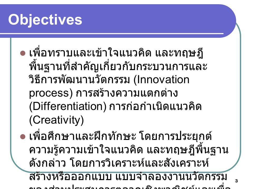 3 Objectives เพื่อทราบและเข้าใจแนวคิด และทฤษฎี พื้นฐานที่สำคัญเกี่ยวกับกระบวนการและ วิธีการพัฒนานวัตกรรม (Innovation process) การสร้างความแตกต่าง (Differentiation) การก่อกำเนิดแนวคิด (Creativity) เพื่อศึกษาและฝึกทักษะ โดยการประยุกต์ ความรู้ความเข้าใจแนวคิด และทฤษฎีพื้นฐาน ดังกล่าว โดยการวิเคราะห์และสังเคราะห์ สร้างหรือออกแบบ แบบจำลองงานนวัตกรรม ของส่วนประสมการตลาดเชิงพาณิชย์และเพื่อ การสร้างความได้เปรียบเชิงแข่งขัน