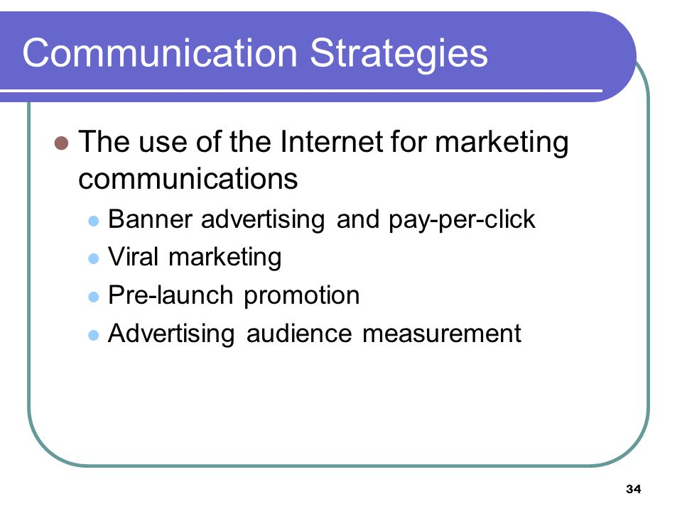 34 Communication Strategies The use of the Internet for marketing communications Banner advertising and pay-per-click Viral marketing Pre-launch promo