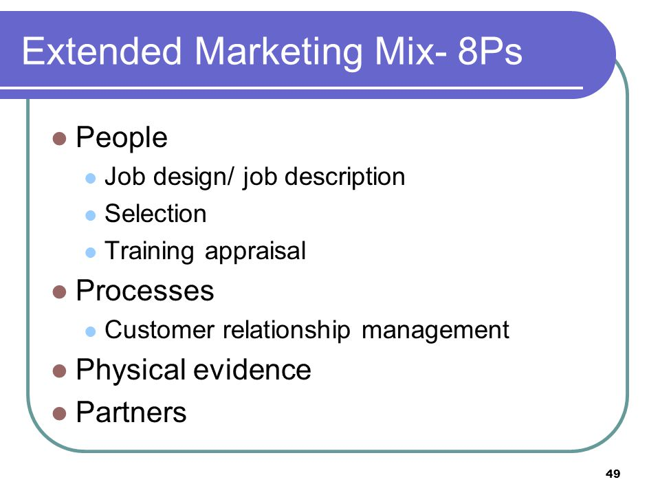 49 Extended Marketing Mix- 8Ps People Job design/ job description Selection Training appraisal Processes Customer relationship management Physical evi