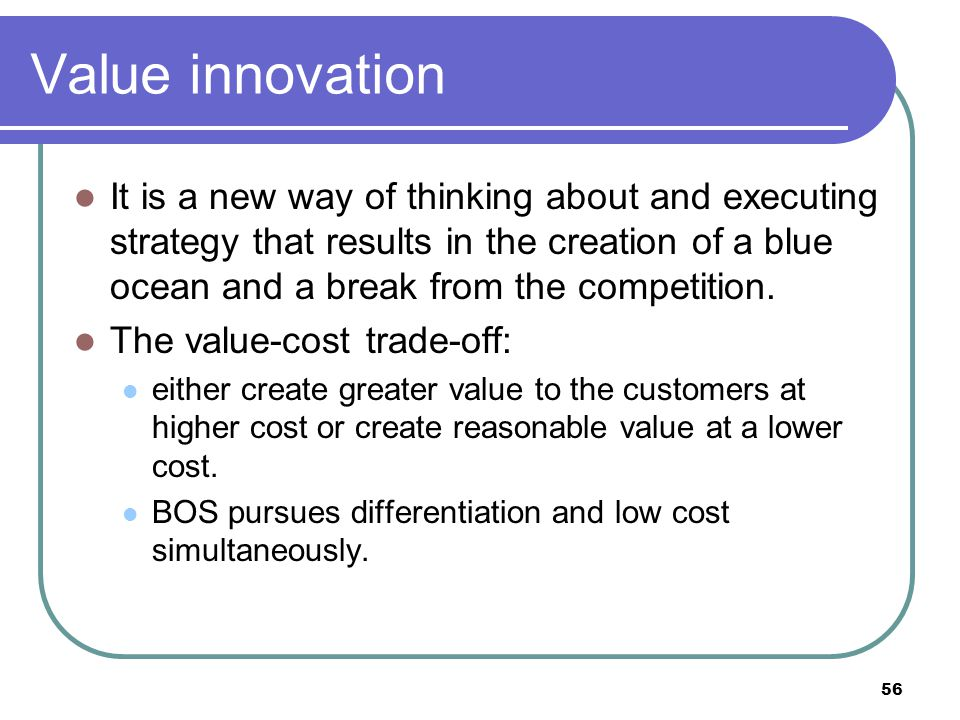 56 Value innovation It is a new way of thinking about and executing strategy that results in the creation of a blue ocean and a break from the competi