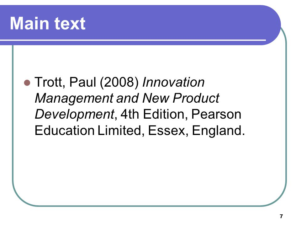 7 Main text Trott, Paul (2008) Innovation Management and New Product Development, 4th Edition, Pearson Education Limited, Essex, England.
