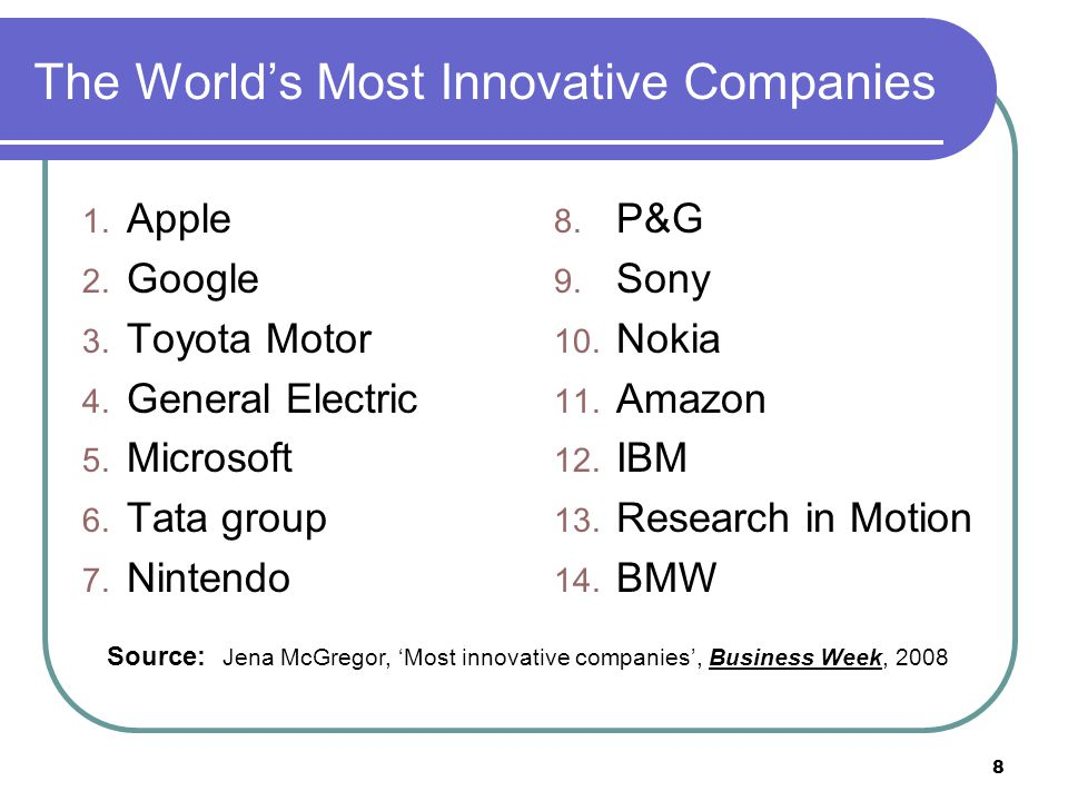 8 The World's Most Innovative Companies 1. Apple 2. Google 3. Toyota Motor 4. General Electric 5. Microsoft 6. Tata group 7. Nintendo 8. P&G 9. Sony 1