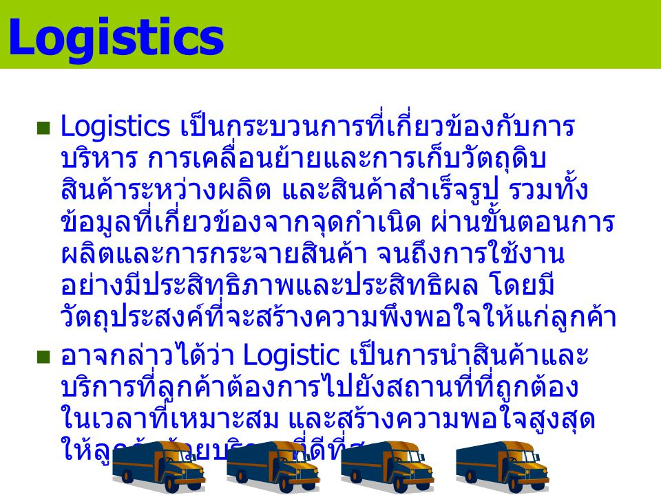 Logistics Logistics เป็นกระบวนการที่เกี่ยวข้องกับการ บริหาร การเคลื่อนย้ายและการเก็บวัตถุดิบ สินค้าระหว่างผลิต และสินค้าสำเร็จรูป รวมทั้ง ข้อมูลที่เกี่ยวข้องจากจุดกำเนิด ผ่านขั้นตอนการ ผลิตและการกระจายสินค้า จนถึงการใช้งาน อย่างมีประสิทธิภาพและประสิทธิผล โดยมี วัตถุประสงค์ที่จะสร้างความพึงพอใจให้แก่ลูกค้า อาจกล่าวได้ว่า Logistic เป็นการนำสินค้าและ บริการที่ลูกค้าต้องการไปยังสถานที่ที่ถูกต้อง ในเวลาที่เหมาะสม และสร้างความพอใจสูงสุด ให้ลูกค้าด้วยบริการที่ดีที่สุด