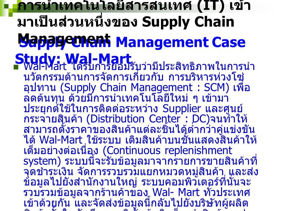 Supply Chain Management Case Study: Dell Computer Dell Computer เป็นผู้ผลิตคอมพิวเตอร์ และมีบริการ ขายสินค้าให้แก่ลูกค้าโดยตรง ผ่านทางอินเตอร์เน็ต เมื่อ Dell ได้รับใบสั่งซื้อซีพียูพร้อมด้วยสเป็คที่ลูกค้า ต้องการ ซึ่งโดยปกติแล้วจะรวมจอมอนิเตอร์เข้าไปด้วย และ Dell เองก็ไม่ได้เป็นผู้ผลิตจอมอนิเตอร์นี้ เพื่อที่จะ ตอบสนองความต้องการของลูกค้าโดยที่ Dell ไม่ จำเป็นต้องเก็บสต๊อกจอมอนิเตอร์หลายๆยี่ห้อซึ่งเป็น การสิ้นเปลืองเงินทุน Dell จึงส่งผ่านใบสั่งซื้อของ ลูกค้าไปยังผู้ให้บริการทางโลจิสติกส์ เช่น ยูพีเอส (UPS) และให้ยูพีเอสไปรับจอมอนิเตอร์จากคลังสินค้า ของผู้ที่ขายจอมอนิเตอร์ให้กับ Dell เพื่อที่จะรวมเข้า กับซีพียูซึ่งผลิตจาก Dell โดยลูกค้าจะได้รับทั้งซีพียู และจอมอนิเตอร์พร้อมกันถึงหน้าบ้าน การนำเทคโนโลยีสารสนเทศ (IT) เข้ามาเป็นส่วนหนึ่งของ Supply Chain Management