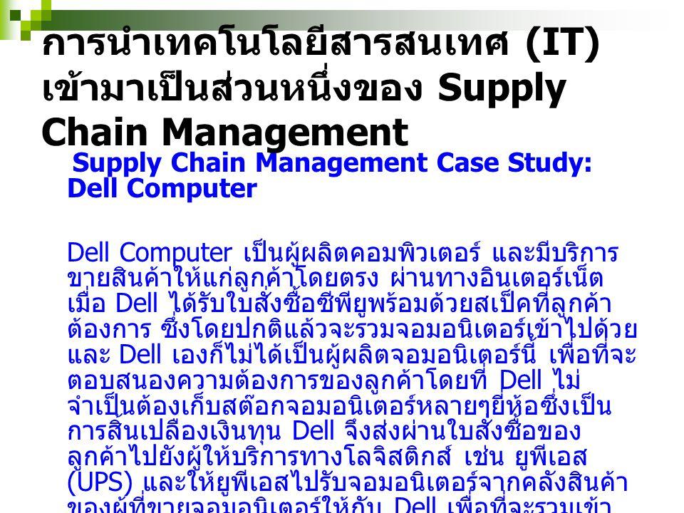 Internet ข้อมูลการ สั่งซื้อ ภาพ Supply Chain Management และ Logistics สินค้า ให้บริการทางโลจิสติกส์ เช่น ยูพีเอส (UPS) Supply Chain Management Case Study: Dell Computer บริษัท Dell Computer ลูกค้ า คลังสินค้าของผู้ ที่ขาย จอมอนิเตอร์ ให้กับ Dell