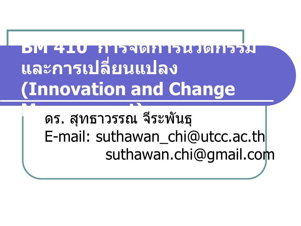 BM 410 การจัดการนวัตกรรม และการเปลี่ยนแปลง (Innovation and Change Management) ดร. สุทธาวรรณ จีระพันธุ E-mail: suthawan_chi@utcc.ac.th suthawan.chi@gma
