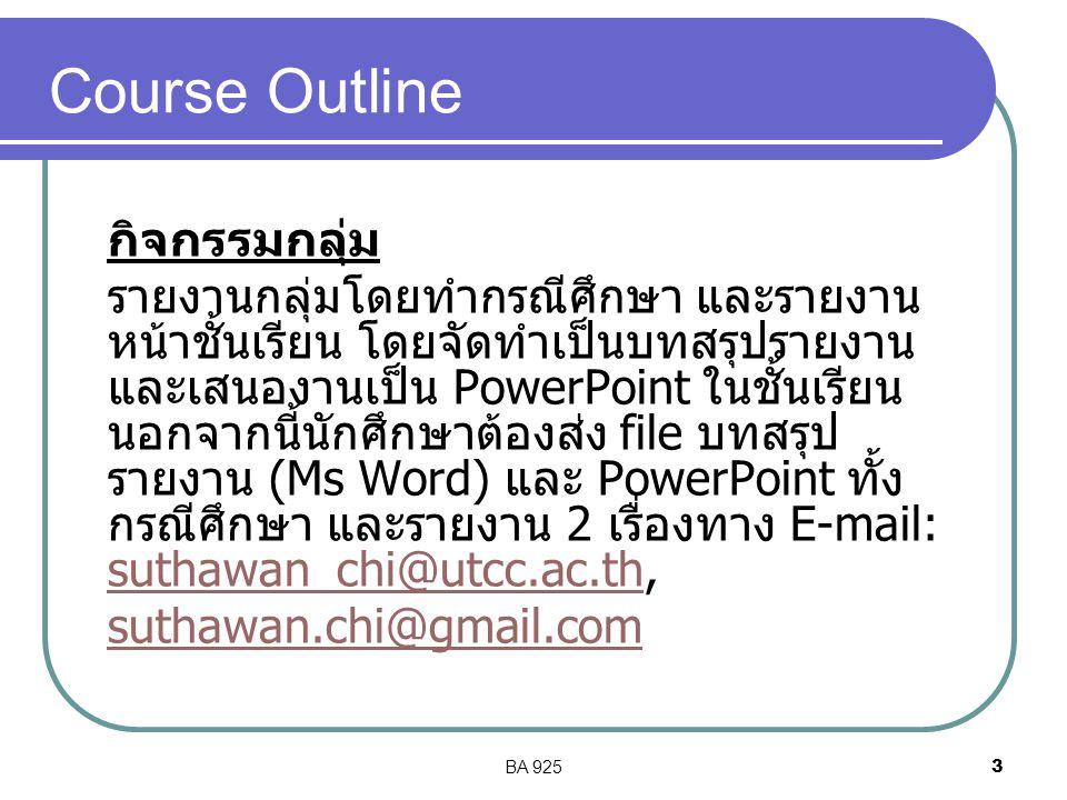 BA 9253 Course Outline กิจกรรมกลุ่ม รายงานกลุ่มโดยทำกรณีศึกษา และรายงาน หน้าชั้นเรียน โดยจัดทำเป็นบทสรุปรายงาน และเสนองานเป็น PowerPoint ในชั้นเรียน นอกจากนี้นักศึกษาต้องส่ง file บทสรุป รายงาน (Ms Word) และ PowerPoint ทั้ง กรณีศึกษา และรายงาน 2 เรื่องทาง E-mail: suthawan_chi@utcc.ac.th, suthawan_chi@utcc.ac.th suthawan.chi@gmail.com