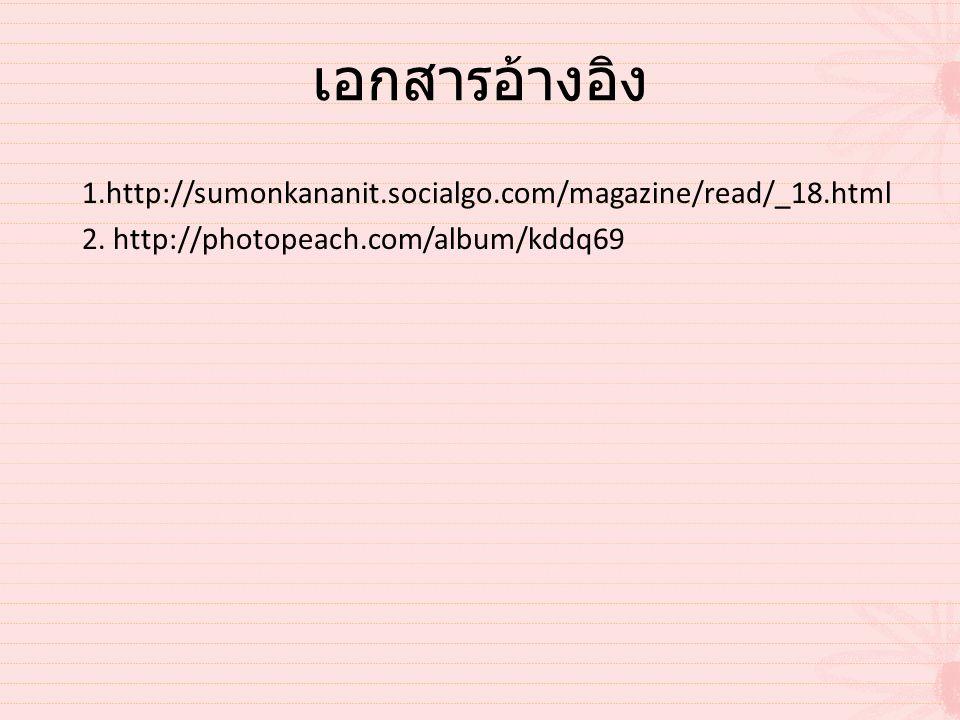 เอกสารอ้างอิง 1.http://sumonkananit.socialgo.com/magazine/read/_18.html 2. http://photopeach.com/album/kddq69