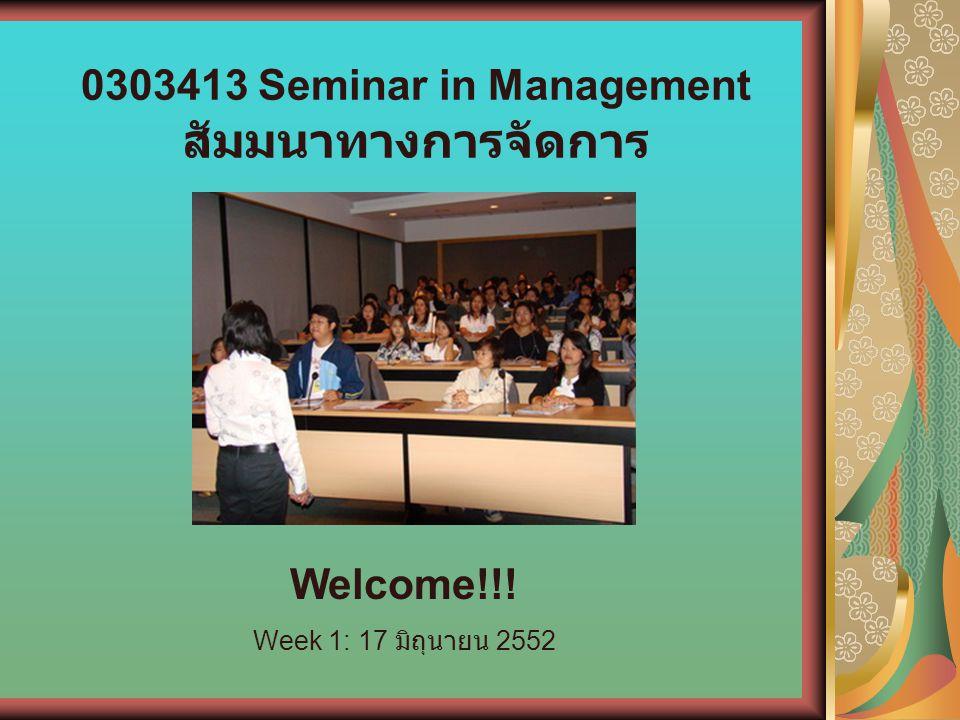 0303413 Seminar in Management สัมมนาทางการจัดการ Welcome!!! Week 1: 17 มิถุนายน 2552