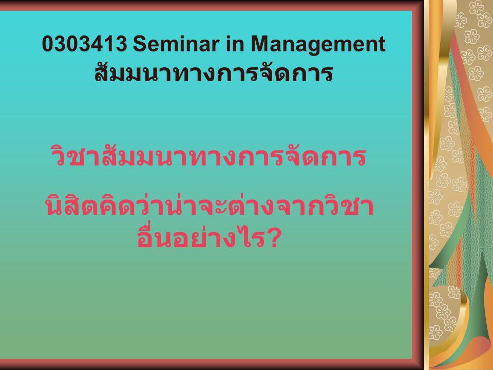 0303413 Seminar in Management สัมมนาทางการจัดการ วิชาสัมมนาทางการจัดการ นิสิตคิดว่าน่าจะต่างจากวิชา อื่นอย่างไร ?