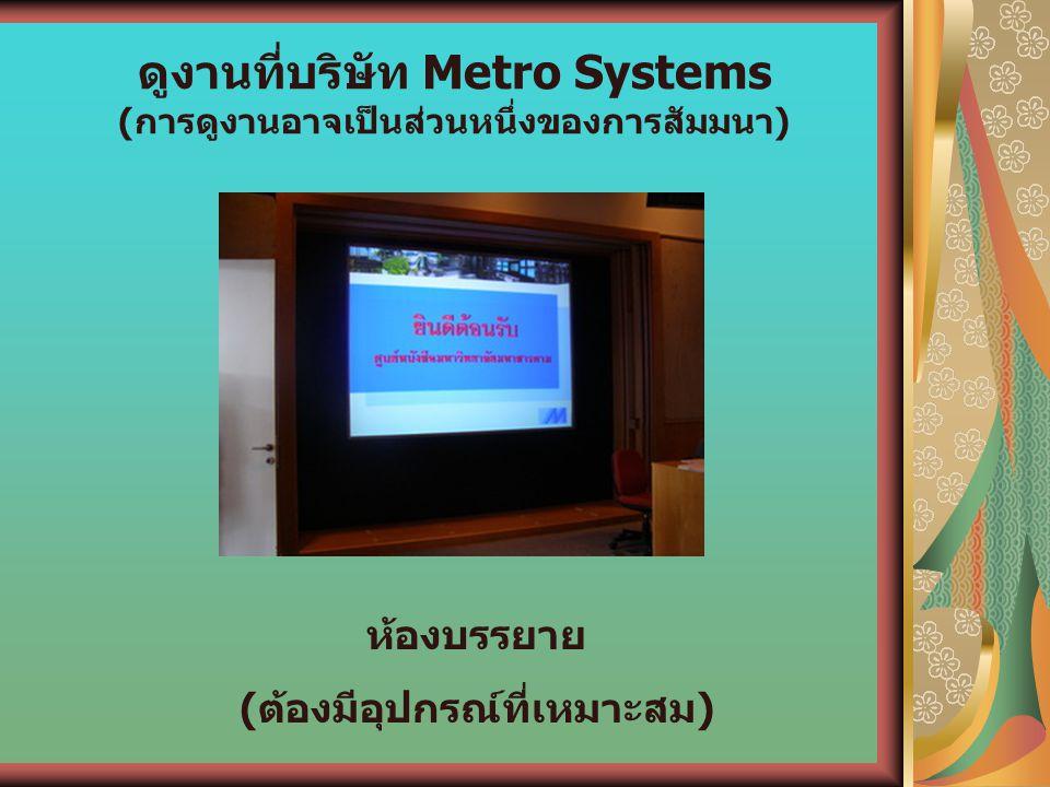 ดูงานที่บริษัท Metro Systems (การดูงานอาจเป็นส่วนหนึ่งของการสัมมนา) ห้องบรรยาย (ต้องมีอุปกรณ์ที่เหมาะสม)