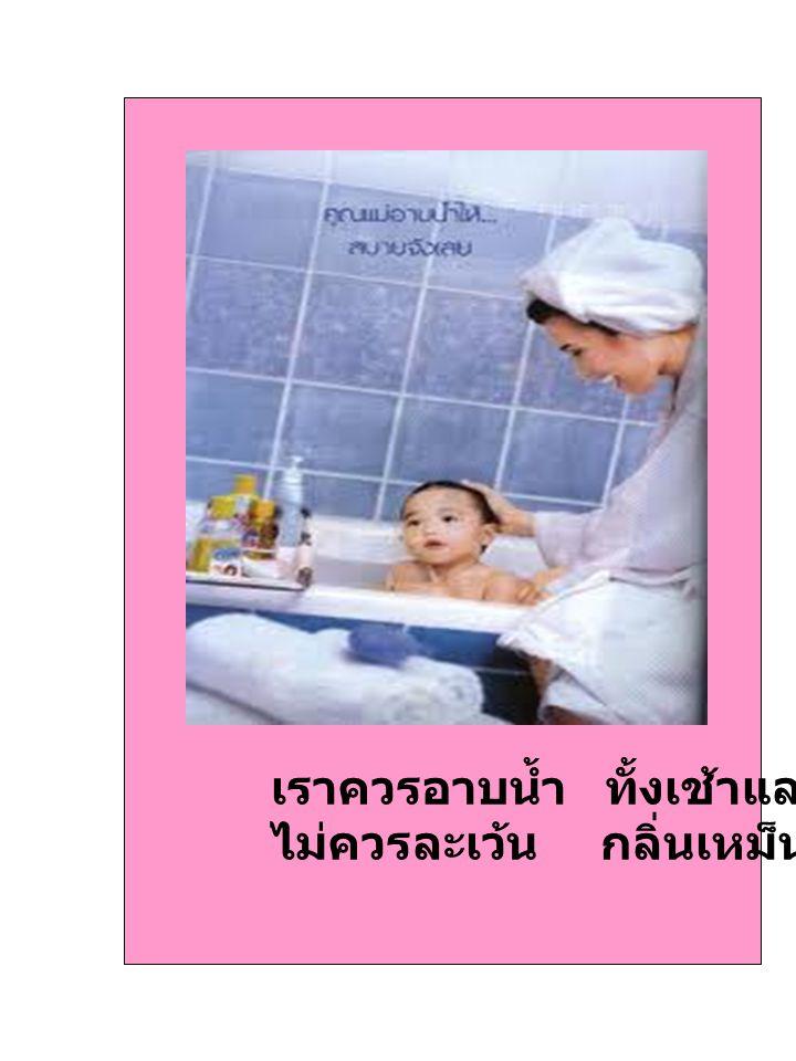 เราควรอาบน้ำ ทั้งเช้าและเย็น ไม่ควรละเว้น กลิ่นเหม็นหายไป