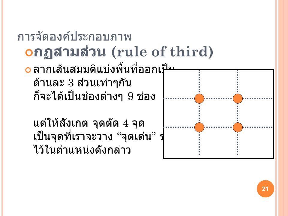 การจัดองค์ประกอบภาพ กฏสามส่วน (rule of third) ลากเส้นสมมติแบ่งพื้นที่ออกเป็น ด้านละ 3 ส่วนเท่าๆกัน ก็จะได้เป็นช่องต่างๆ 9 ช่อง แต่ให้สังเกต จุดตัด 4 จ
