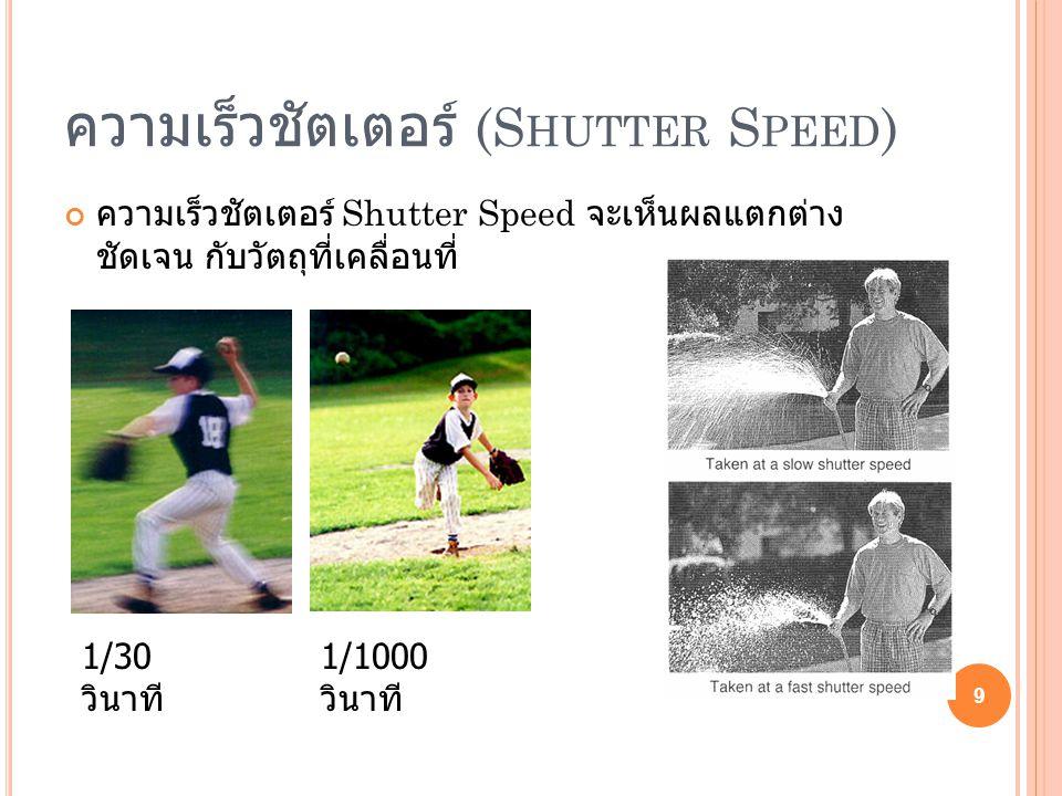 ความเร็วชัตเตอร์ (S HUTTER S PEED ) ความเร็วชัตเตอร์ Shutter Speed จะเห็นผลแตกต่าง ชัดเจน กับวัตถุที่เคลื่อนที่ 9 1/30 วินาที 1/1000 วินาที