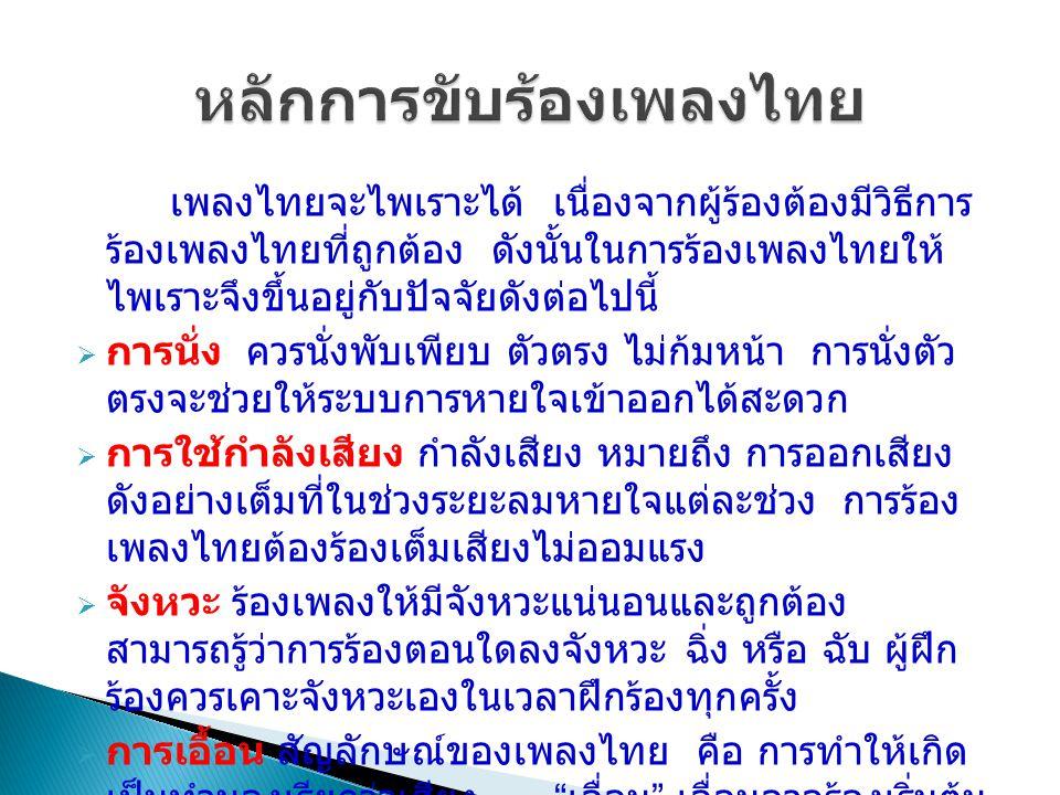 เพลงไทยจะไพเราะได้ เนื่องจากผู้ร้องต้องมีวิธีการ ร้องเพลงไทยที่ถูกต้อง ดังนั้นในการร้องเพลงไทยให้ ไพเราะจึงขึ้นอยู่กับปัจจัยดังต่อไปนี้  การนั่ง ควรนั่งพับเพียบ ตัวตรง ไม่ก้มหน้า การนั่งตัว ตรงจะช่วยให้ระบบการหายใจเข้าออกได้สะดวก  การใช้กำลังเสียง กำลังเสียง หมายถึง การออกเสียง ดังอย่างเต็มที่ในช่วงระยะลมหายใจแต่ละช่วง การร้อง เพลงไทยต้องร้องเต็มเสียงไม่ออมแรง  จังหวะ ร้องเพลงให้มีจังหวะแน่นอนและถูกต้อง สามารถรู้ว่าการร้องตอนใดลงจังหวะ ฉิ่ง หรือ ฉับ ผู้ฝึก ร้องควรเคาะจังหวะเองในเวลาฝึกร้องทุกครั้ง  การเอื้อน สัญลักษณ์ของเพลงไทย คือ การทำให้เกิด เป็นทำนองเรียกว่าเสียง เอื่อน เอื่อนอาจร้องเริ่มต้น เพลง หรืออยู่ระหว่างคำร้อง เช่น เออ เอย เอ๋ย อือ เฮอ