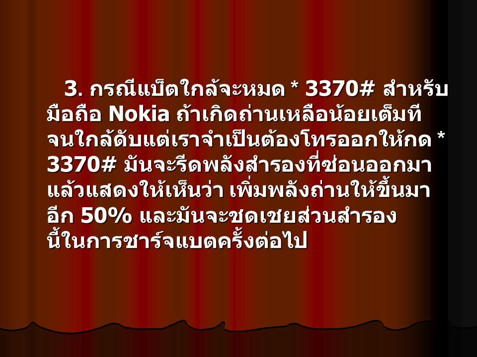 3. กรณีแบ็ตใกล้จะหมด * 3370# สำหรับ มือถือ Nokia ถ้าเกิดถ่านเหลือน้อยเต็มที จนใกล้ดับแต่เราจำเป็นต้องโทรออกให้กด * 3370# มันจะรีดพลังสำรองที่ซ่อนออกมา
