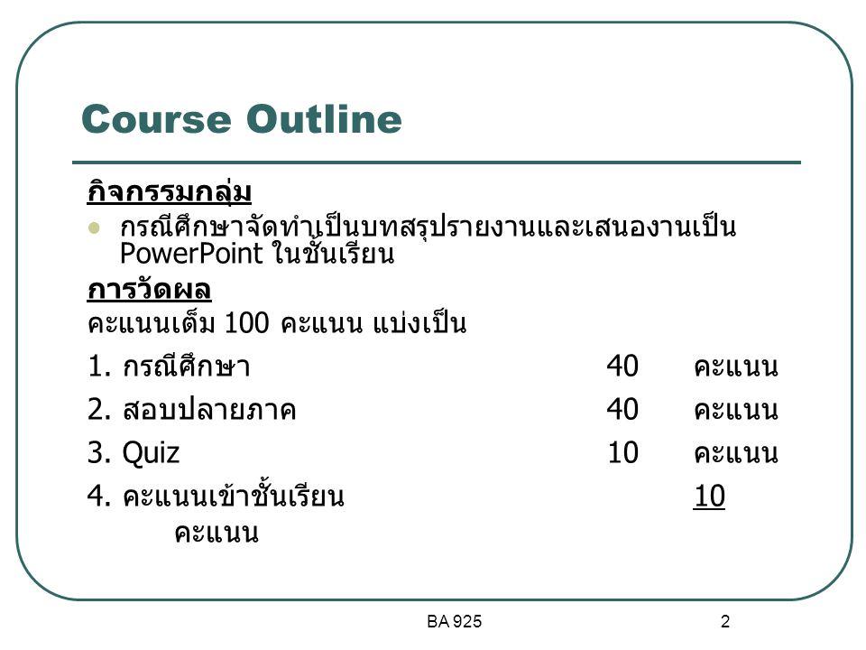 BA 925 3 การเรียนการสอน สัปดาห์เนื้อหาการเรียนการสอน 1 - กระบวนการบริหารเชิงกลยุทธ์โดยสังเขป การเปลี่ยนแปลง ของสภาพแวดล้อม พันธกิจ และการรับผิดชอบต่อสังคม 2 สภาพแวดล้อมภายนอกองค์การและการแข่งขัน - สภาพแวดล้อมภายในองค์การ 3 SWOT/ Porter's 5 force/ EFE/ IEF/ CPM 4 การวิเคราะห์และเลือกกลยุทธ์ระดับองค์การ หรือระดับบริษัท (TOWS, BCG, IE Matrix) 5 กลยุทธ์ระดับธุรกิจ 6 กลยุทธ์ระดับฝ่ายปฏิบัติตามหน้าที่ 7 8 การควบคุมกลยุทธ์และการปรับปรุง