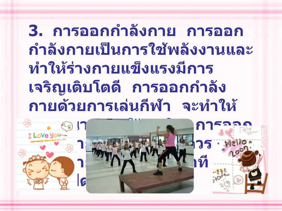 3. การออกกำลังกาย การออก กำลังกายเป็นการใช้พลังงานและ ทำให้ร่างกายแข็งแรงมีการ เจริญเติบโตดี การออกกำลัง กายด้วยการเล่นกีฬา จะทำให้ สนุกสนาน เพลิดเพลิ