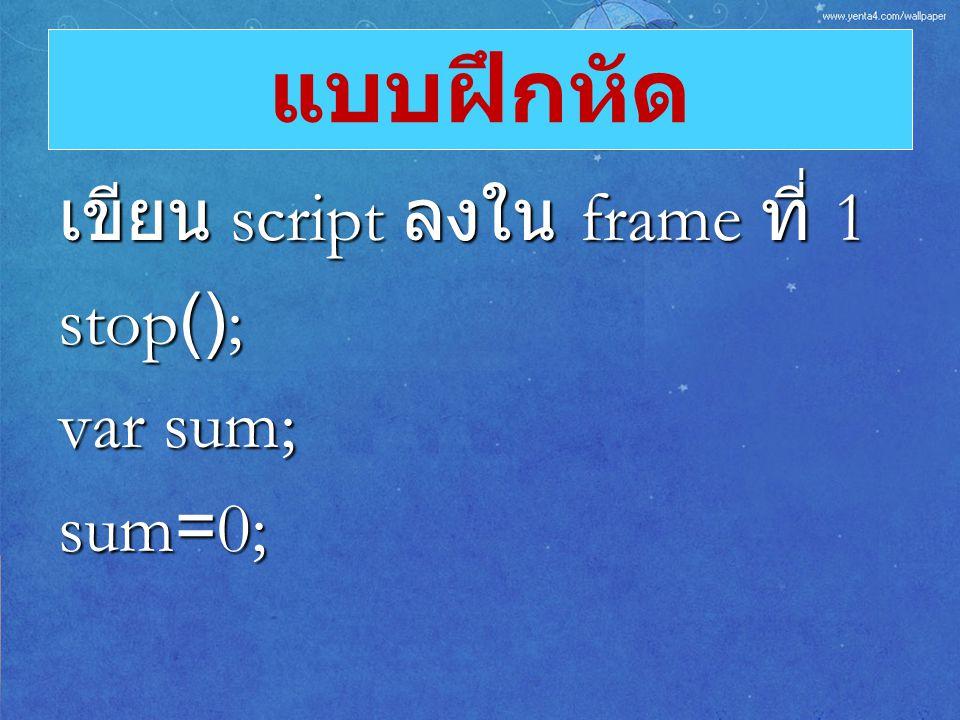 เขียน script ลงใน frame ที่ 1 stop(); var sum; sum=0; แบบฝึกหัด