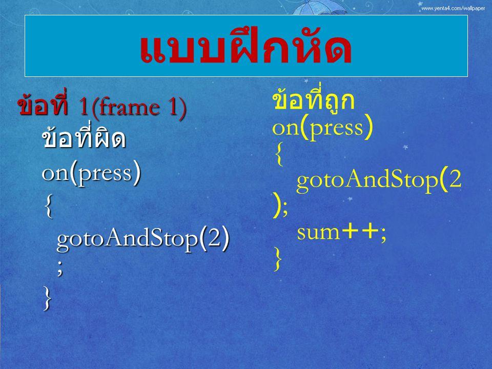 ข้อที่ 1(frame 1) ข้อที่ผิด on(press) { gotoAndStop(2) ; } แบบฝึกหัด ข้อที่ถูก on(press) { gotoAndStop(2 ); sum++; }