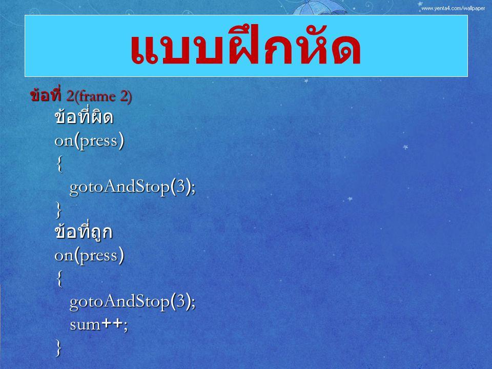 ข้อที่ 2(frame 2) ข้อที่ผิด on(press) { gotoAndStop(3); }ข้อที่ถูก on(press) { gotoAndStop(3); sum++; } แบบฝึกหัด