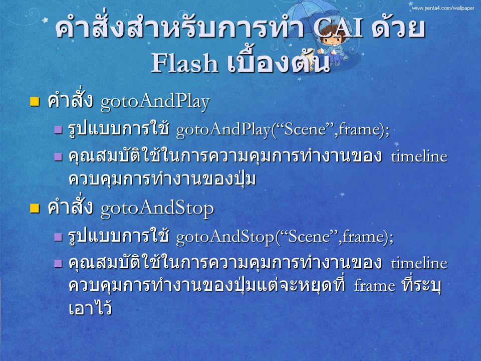 """คำสั่งสำหรับการทำ CAI ด้วย Flash เบื้องต้น คำสั่ง gotoAndPlay คำสั่ง gotoAndPlay รูปแบบการใช้ gotoAndPlay(""""Scene"""",frame); รูปแบบการใช้ gotoAndPlay(""""Sc"""