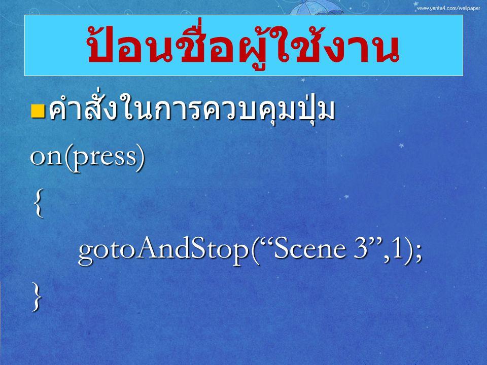 """คำสั่งในการควบคุมปุ่ม คำสั่งในการควบคุมปุ่มon(press){ gotoAndStop(""""Scene 3"""",1); } ป้อนชื่อผู้ใช้งาน"""