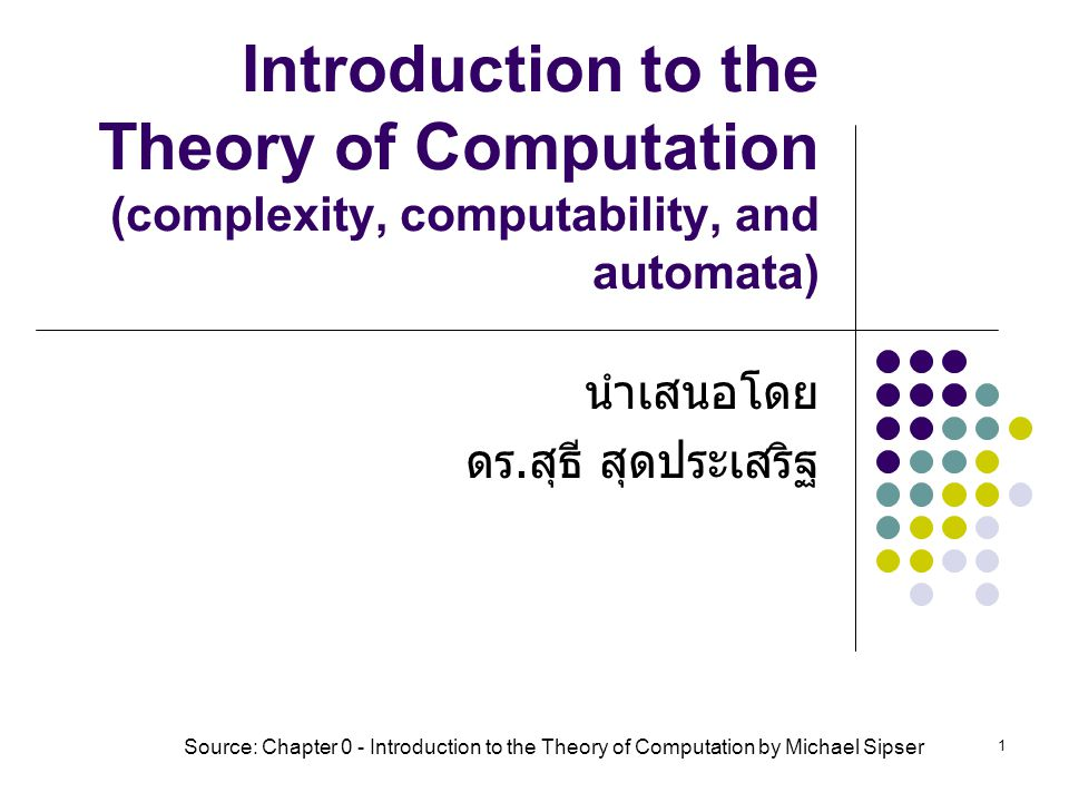 1 Introduction to the Theory of Computation (complexity, computability, and automata) นำเสนอโดย ดร. สุธี สุดประเสริฐ Source: Chapter 0 - Introduction