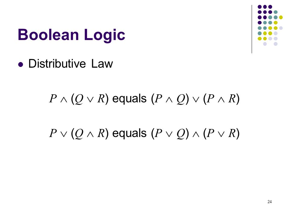 24 Boolean Logic Distributive Law P  ( Q  R ) equals ( P  Q )  ( P  R ) P  ( Q  R ) equals ( P  Q )  ( P  R )