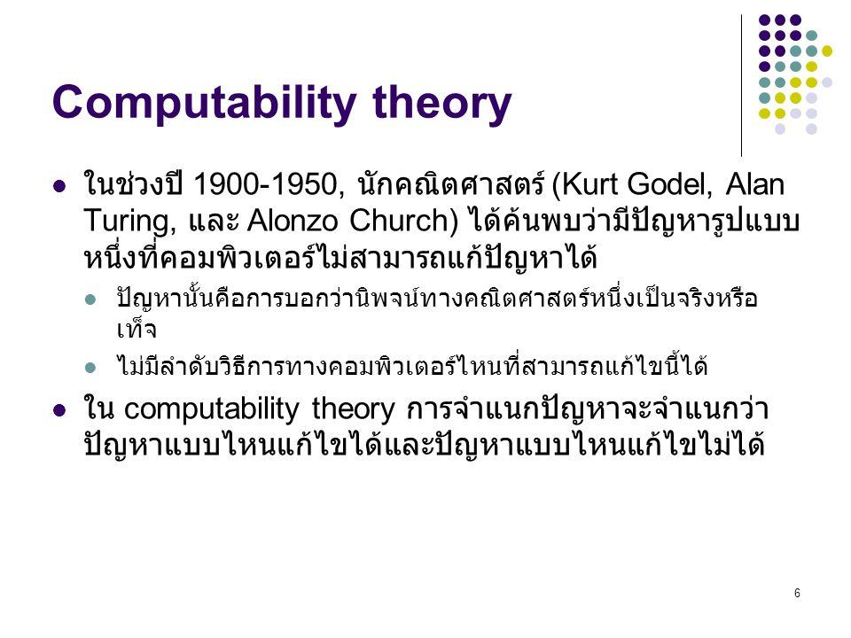 6 Computability theory ในช่วงปี 1900-1950, นักคณิตศาสตร์ (Kurt Godel, Alan Turing, และ Alonzo Church) ได้ค้นพบว่ามีปัญหารูปแบบ หนึ่งที่คอมพิวเตอร์ไม่สามารถแก้ปัญหาได้ ปัญหานั้นคือการบอกว่านิพจน์ทางคณิตศาสตร์หนึ่งเป็นจริงหรือ เท็จ ไม่มีลำดับวิธีการทางคอมพิวเตอร์ไหนที่สามารถแก้ไขนี้ได้ ใน computability theory การจำแนกปัญหาจะจำแนกว่า ปัญหาแบบไหนแก้ไขได้และปัญหาแบบไหนแก้ไขไม่ได้