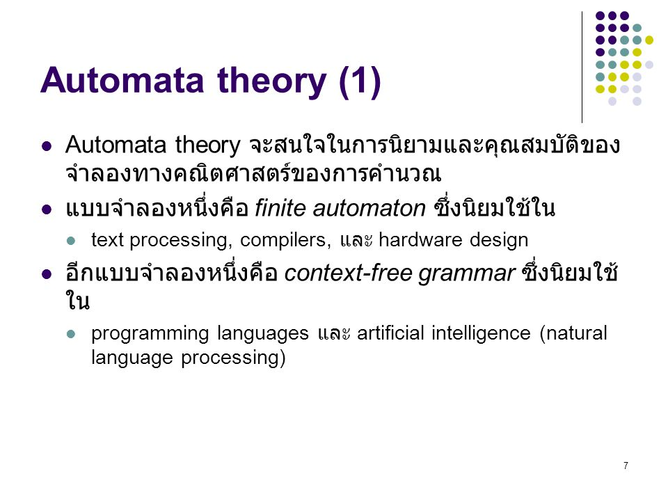7 Automata theory (1) Automata theory จะสนใจในการนิยามและคุณสมบัติของ จำลองทางคณิตศาสตร์ของการคำนวณ แบบจำลองหนึ่งคือ finite automaton ซึ่งนิยมใช้ใน text processing, compilers, และ hardware design อีกแบบจำลองหนึ่งคือ context-free grammar ซึ่งนิยมใช้ ใน programming languages และ artificial intelligence (natural language processing)